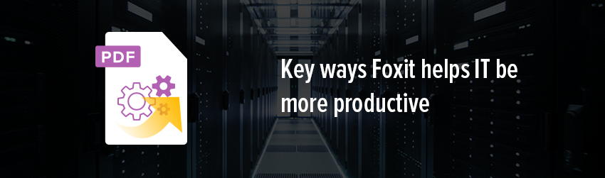 Key ways Foxit helps IT be more productive