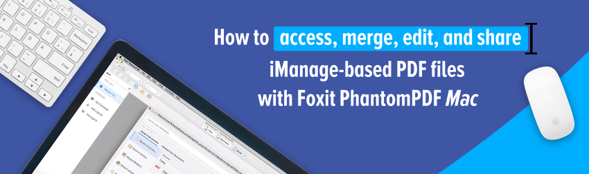 How to access, merge, edit, and share iManage-based PDF files with Foxit PhantomPDF <em>Mac</em>