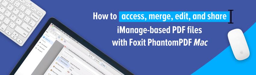 How to access, merge, edit, and share iManage-based PDF files with Foxit PhantomPDF <em></noscript>Mac</em>