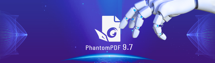 PhantomPDF 9.7 is the industry's first Robotic Process Automation-ready PDF editor