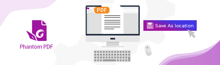How to work faster with PhantomPDF by setting a preferred Save As location
