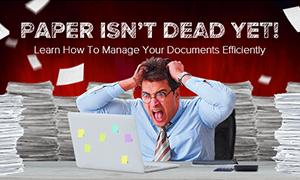 Paper Isn't Dead Yet! Learn How To Manage Your Documents Efficiently